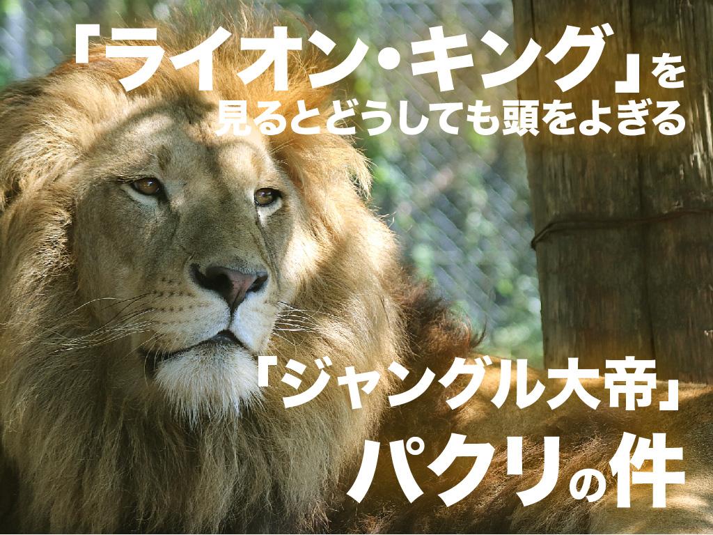 「ライオン・キング」を見るとどうしても頭に浮かぶ「ジャングル大帝」パクリの件